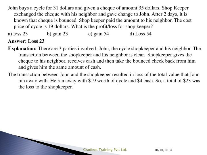 John buys a cycle for 31 dollars and given a cheque of amount 35 dollars. Shop Keeper exchanged the cheque with his neighbor and gave change to John. After 2 days, it is known that cheque is bounced. Shop keeper paid the amount to his neighbor. The cost price of cycle is 19 dollars. What is the profit/loss for shop keeper?