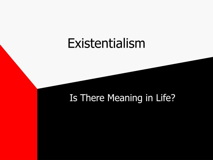 an existentialist meaning of life essay The meaning of life is never universal the meaning of life is never complex the meaning of life is actually quite simple to think about many people help the needy others play sports both activities add meaning to those lives involved purposes change, but the overall meaning of life will always stay the same the meaning of life.