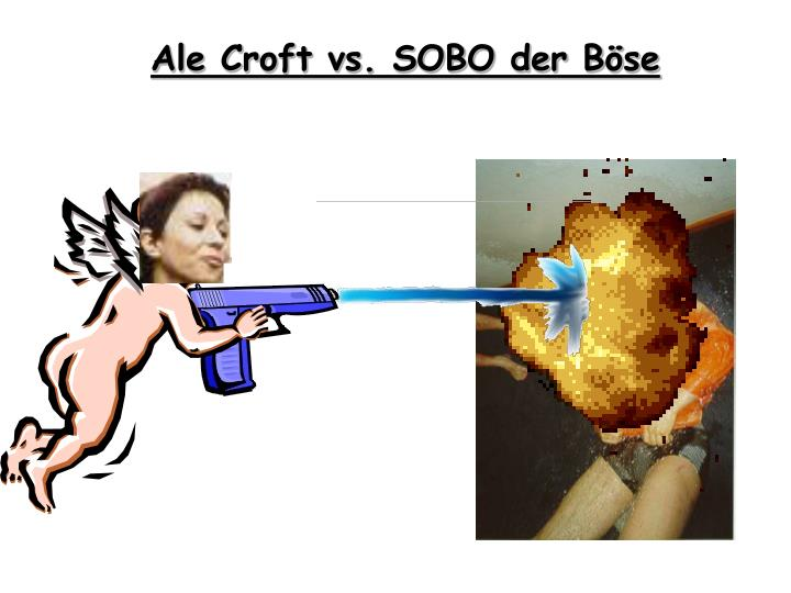 Ale Croft vs. SOBO der Böse