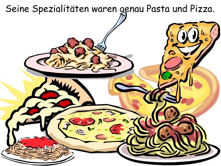Seine Spezialitäten waren genau Pasta und Pizza.