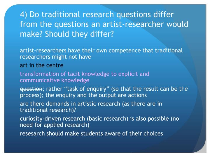 4) Do traditional research questions differ from the questions an artist-researcher would make? Should they differ?