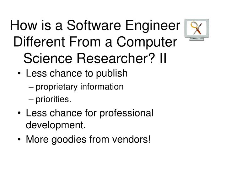 How is a Software Engineer Different From a Computer Science Researcher? II