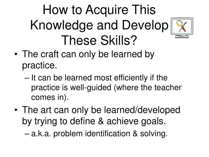 How to Acquire This Knowledge and Develop These Skills?