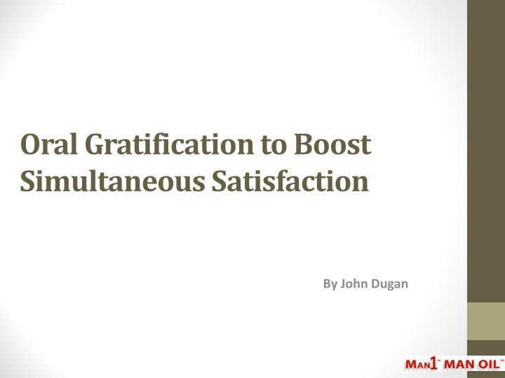 Oral gratification to boost simultaneous satisfaction