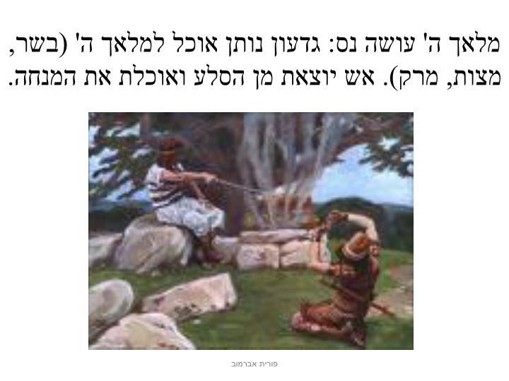 מלאך ה' עושה נס: גדעון נותן אוכל למלאך ה' (בשר, מצות, מרק). אש יוצאת מן הסלע ואוכלת את המנחה.