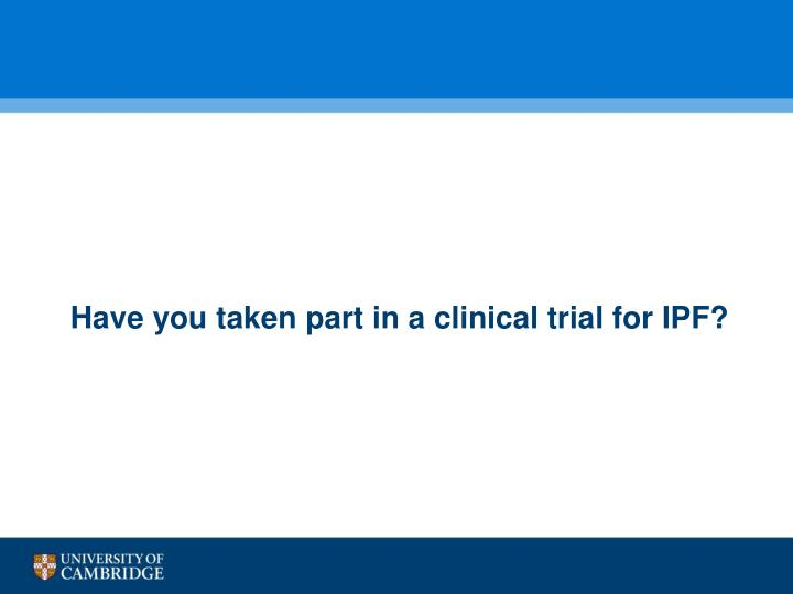 Have you taken part in a clinical trial for IPF?