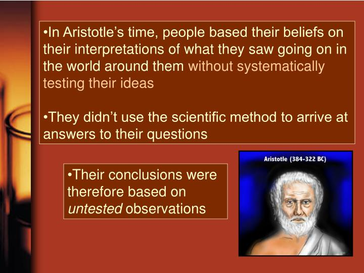 In Aristotle's time, people based their beliefs on their interpretations of what they saw going on in the world around them