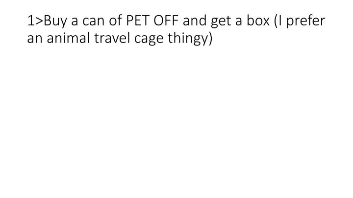 1>Buy a can of PET OFF and get a box (I prefer an animal travel cage thingy)