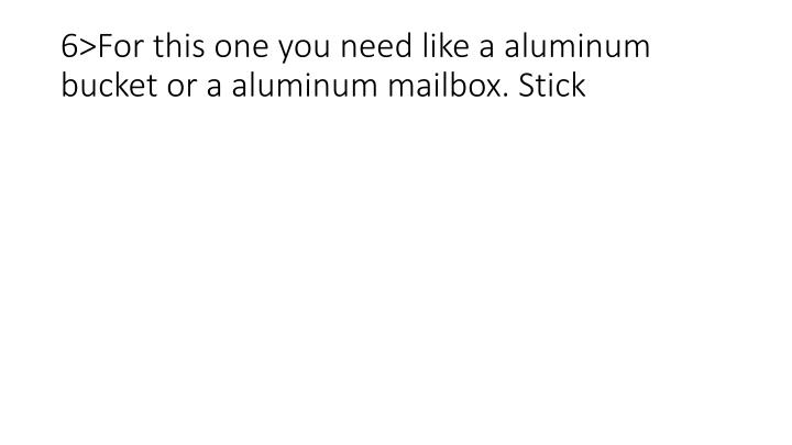 6>For this one you need like a aluminum bucket or a aluminum mailbox. Stick