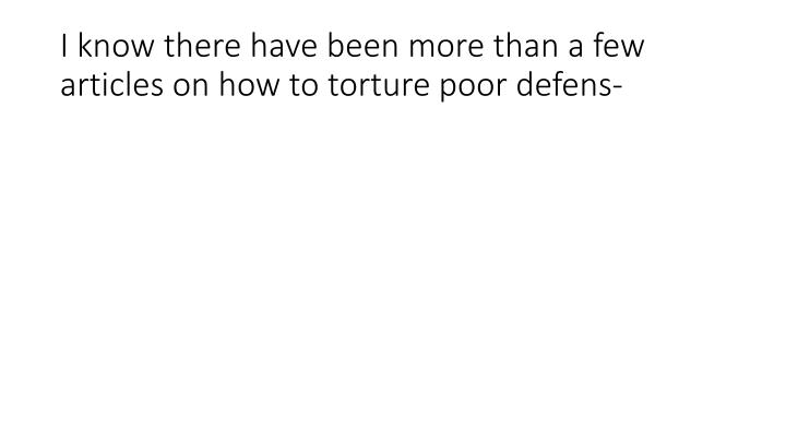 I know there have been more than a few articles on how to torture poor defens