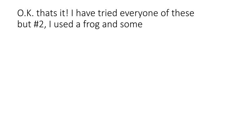 O.K. thats it! I have tried everyone of these but #2, I used a frog and some