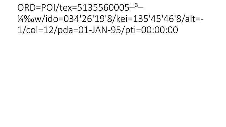 ORD=POI/tex=5135560005–³–¼‰w/ido=034'26'19'8/kei=135'45'46'8/alt=-1/col=12/pda=01-JAN-95/pti=00:00:00
