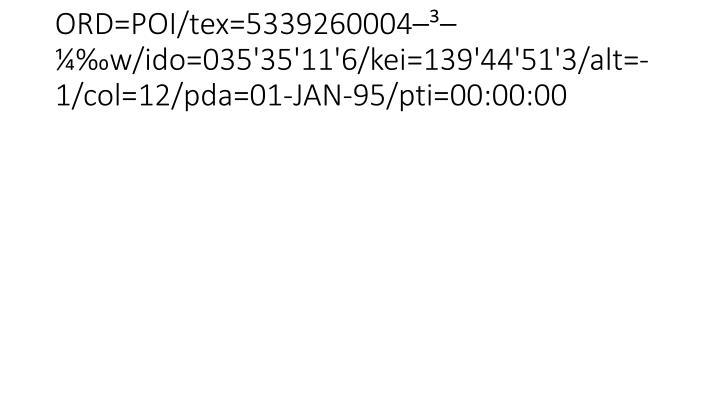 ORD=POI/tex=5339260004–³–¼‰w/ido=035'35'11'6/kei=139'44'51'3/alt=-1/col=12/pda=01-JAN-95/pti=00:00:00