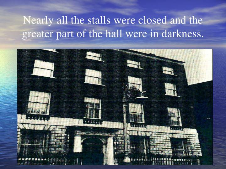 Nearly all the stalls were closed and the greater part of the hall were in darkness.