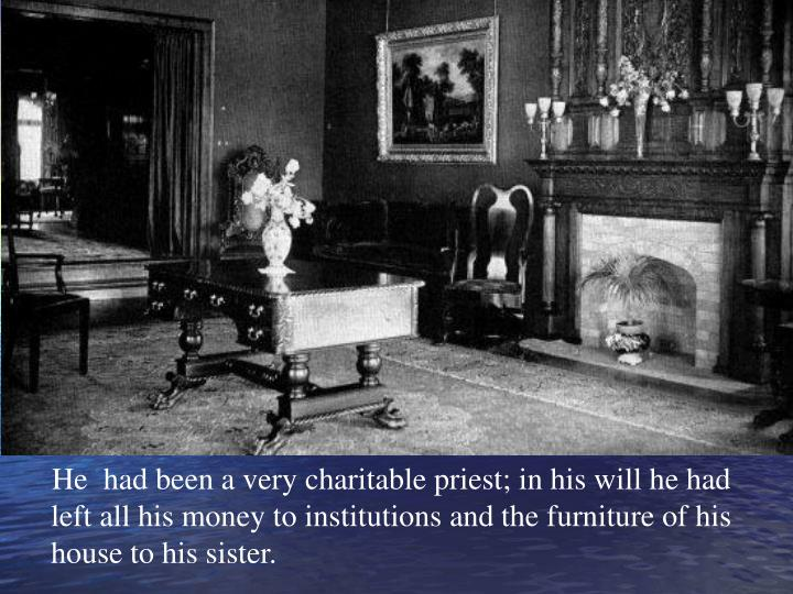 He  had been a very charitable priest; in his will he had left all his money to institutions and the furniture of his house to his sister.