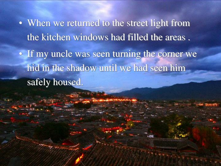 When we returned to the street light from the kitchen windows had filled the areas .