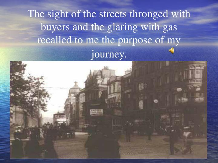 The sight of the streets thronged with buyers and the glaring with gas recalled to me the purpose of my journey.