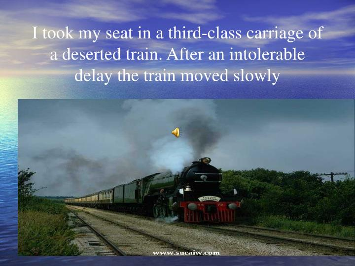 I took my seat in a third-class carriage of a deserted train. After an intolerable delay the train moved slowly