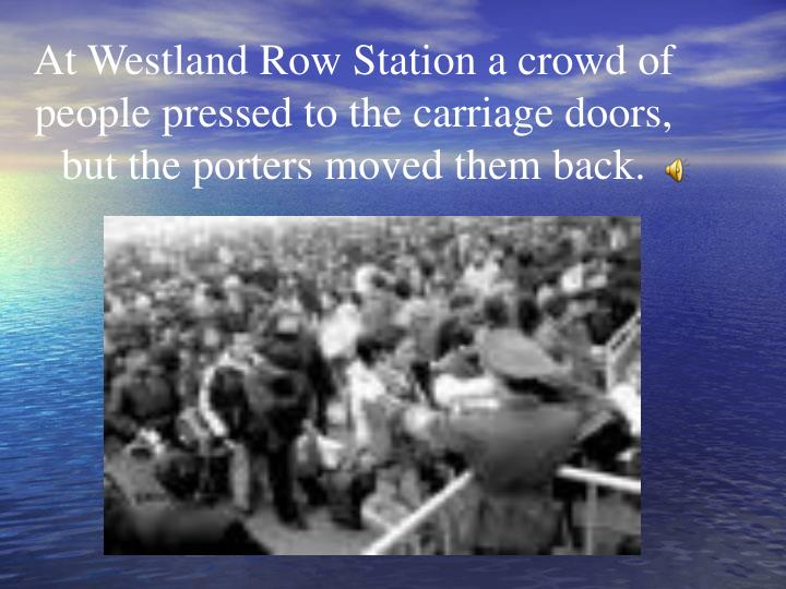 At Westland Row Station a crowd of people pressed to the carriage doors, but the porters moved them back.