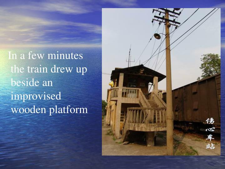 In a few minutes the train drew up beside an improvised wooden platform