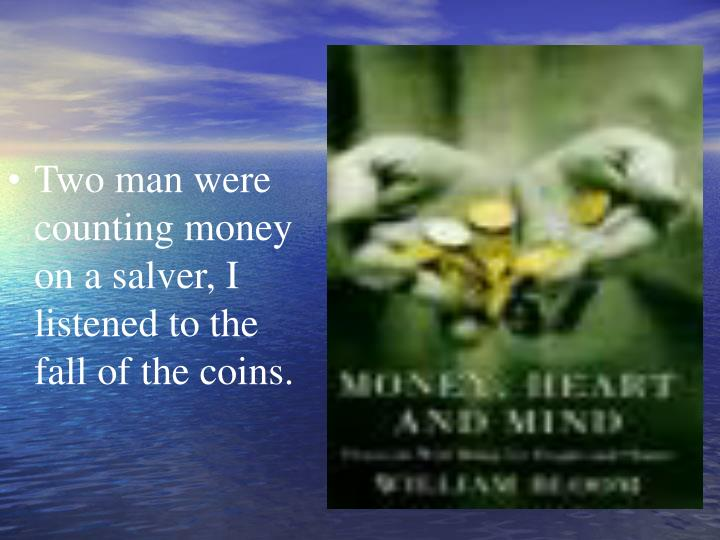 Two man were counting money on a salver, I listened to the fall of the coins.