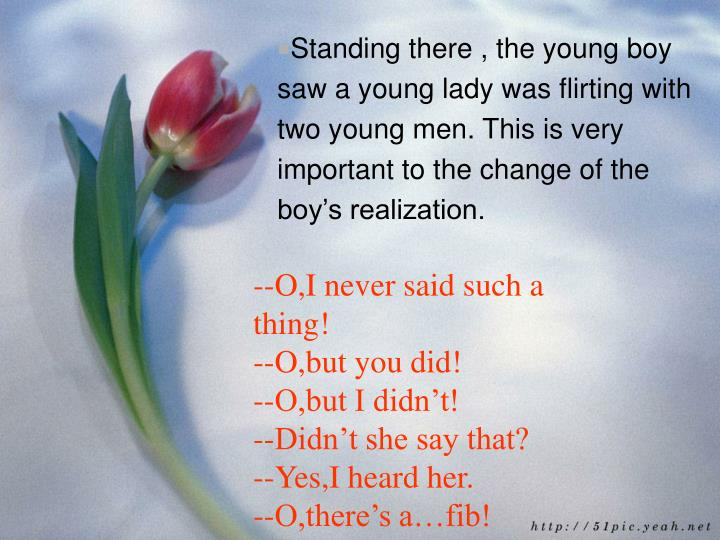 Standing there , the young boy saw a young lady was flirting with two young men. This is very important to the change of the boy's realization.
