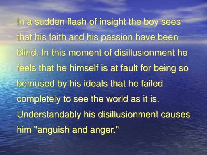 """In a sudden flash of insight the boy sees that his faith and his passion have been blind. In this moment of disillusionment he feels that he himself is at fault for being so bemused by his ideals that he failed completely to see the world as it is. Understandably his disillusionment causes him """"anguish and anger."""""""
