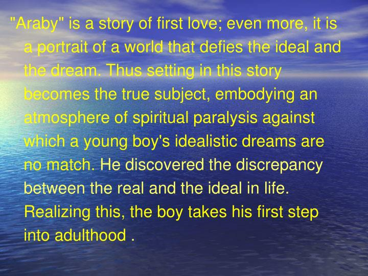 """""""Araby"""" is a story of first love; even more, it is a portrait of a world that defies the ideal and the dream. Thus setting in this story becomes the true subject, embodying an atmosphere of spiritual paralysis against which a young boy's idealistic dreams are no match."""