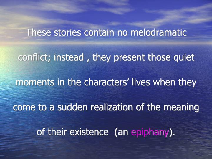 These stories contain no melodramatic conflict; instead , they present those quiet moments in the characters' lives when they come to a sudden realization of the meaning of their existence  (an