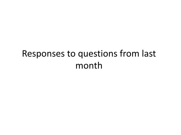 Responses to questions from last month