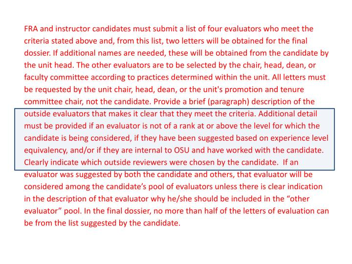 """FRA and instructor candidates must submit a list of four evaluators who meet the criteria stated above and, from this list, two letters will be obtained for the final dossier. If additional names are needed, these will be obtained from the candidate by the unit head. The other evaluators are to be selected by the chair, head, dean, or faculty committee according to practices determined within the unit. All letters must be requested by the unit chair, head, dean, or the unit's promotion and tenure committee chair, not the candidate. Provide a brief (paragraph) description of the outside evaluators that makes it clear that they meet the criteria. Additional detail must be provided if an evaluator is not of a rank at or above the level for which the candidate is being considered, if they have been suggested based on experience level equivalency, and/or if they are internal to OSU and have worked with the candidate. Clearly indicate which outside reviewers were chosen by the candidate.  If an evaluator was suggested by both the candidate and others, that evaluator will be considered among the candidate's pool of evaluators unless there is clear indication in the description of that evaluator why he/she should be included in the """"other evaluator"""" pool. In the final dossier, no more than half of the letters of evaluation can be from the list suggested by the candidate."""