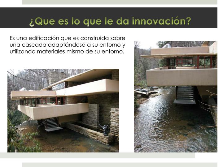 Es una edificación que es construida sobre una cascada adaptándose a su entorno y utilizando materiales mismo de su entorno.