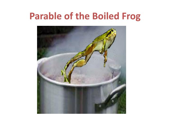 boiled frog phenomenon Eventually, the water starts boiling and, poor frog b is boiled to death despite having the complete ability to jump out -- this phenomenon is very real (don't try this at home), and is often used as an analogy to human beings and.