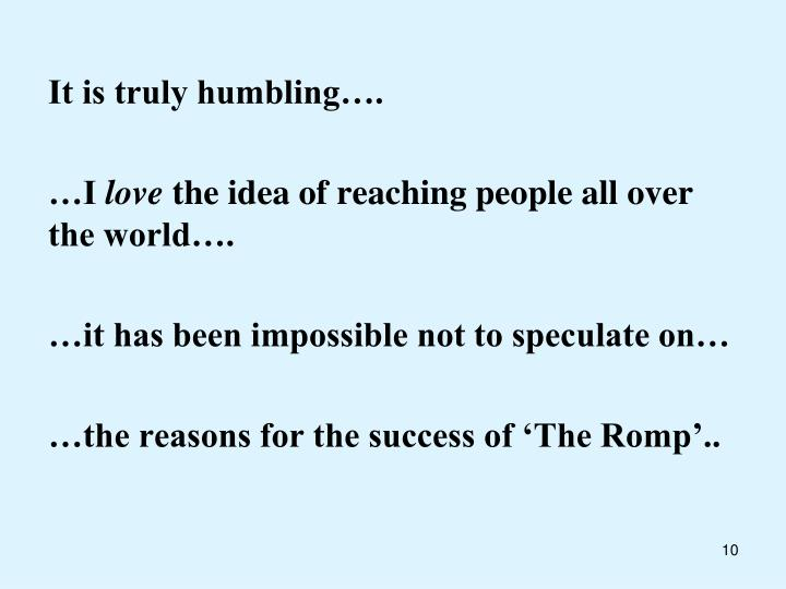 It is truly humbling….