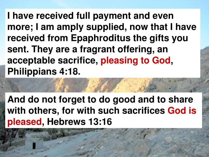 I have received full payment and even more; I am amply supplied, now that I have received from Epaphroditus the gifts you sent. They are a fragrant offering, an acceptable sacrifice,
