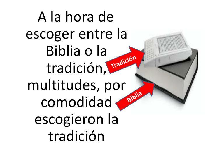 A la hora de escoger entre la Biblia o la tradición, multitudes, por comodidad escogieron la tradición