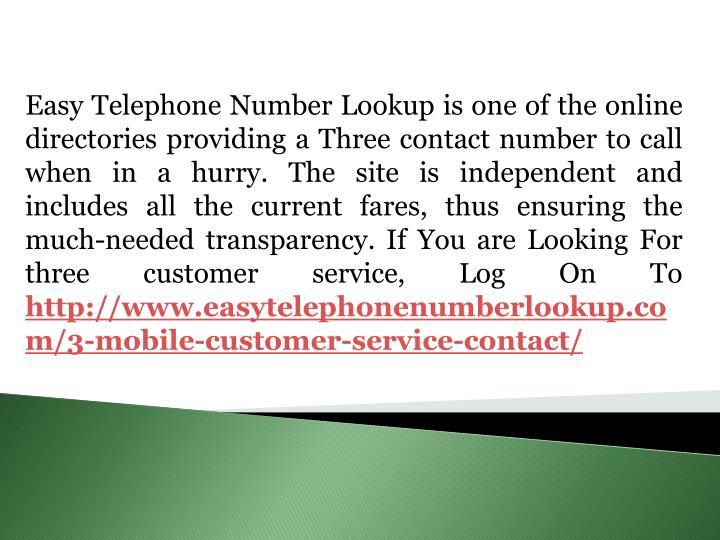 Easy Telephone Number Lookup is one of the online directories providing a Three contact number to call when in a hurry. The site is independent and includes all the current fares, thus ensuring the much-needed transparency