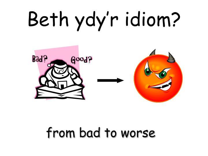 Beth ydy'r idiom?