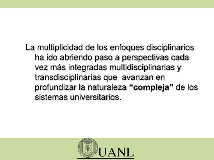 La multiplicidad de los enfoques disciplinarios ha ido abriendo paso a perspectivas cada vez más integradas multidisciplinarias y transdisciplinarias que  avanzan en profundizar la naturaleza