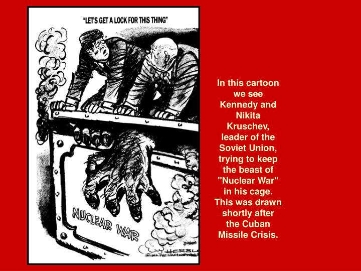 """In this cartoon we see Kennedy and Nikita Kruschev, leader of the Soviet Union, trying to keep the beast of """"Nuclear War"""" in his cage. This was drawn shortly after the Cuban Missile Crisis."""