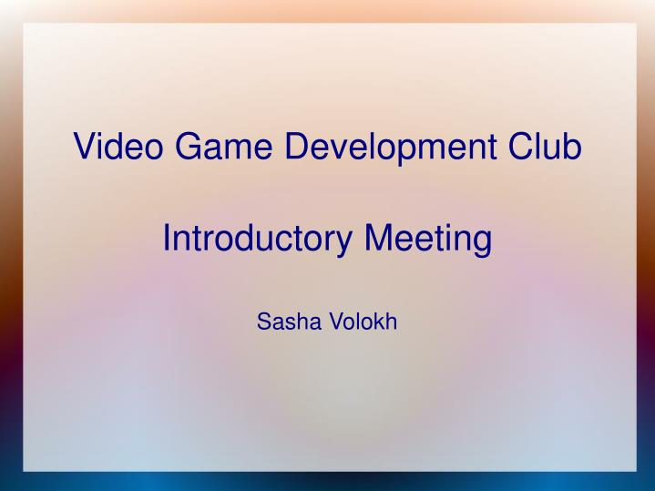 video game development club introductory meeting sasha volokh n.