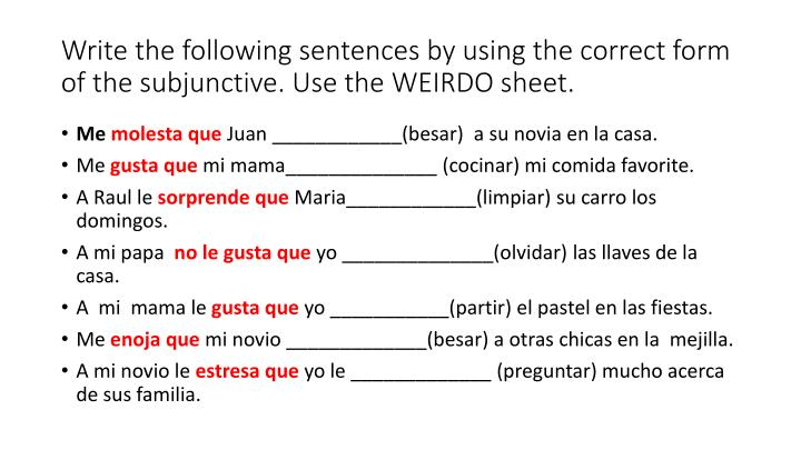 Write the following sentences by using the correct form of the subjunctive. Use the WEIRDO sheet.