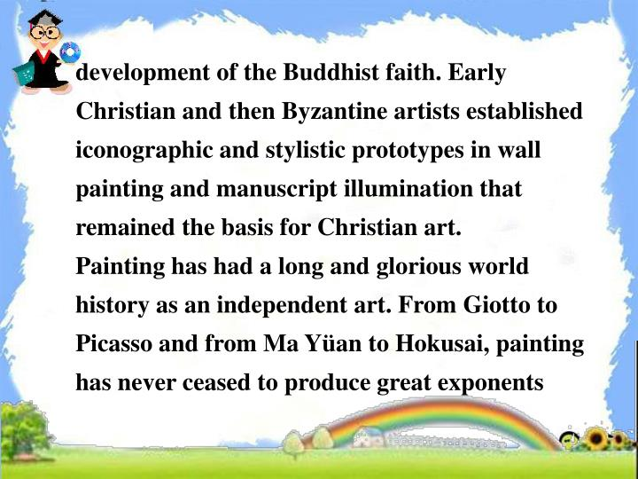 development of the Buddhist faith. Early Christian and then Byzantine artists established iconographic and stylistic prototypes in wall painting and manuscript illumination that remained the basis for Christian art.