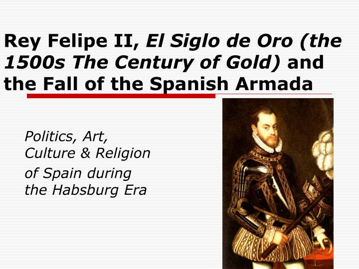 Rey felipe ii el siglo de oro the 1500s the century of gold and the fall of the spanish armada