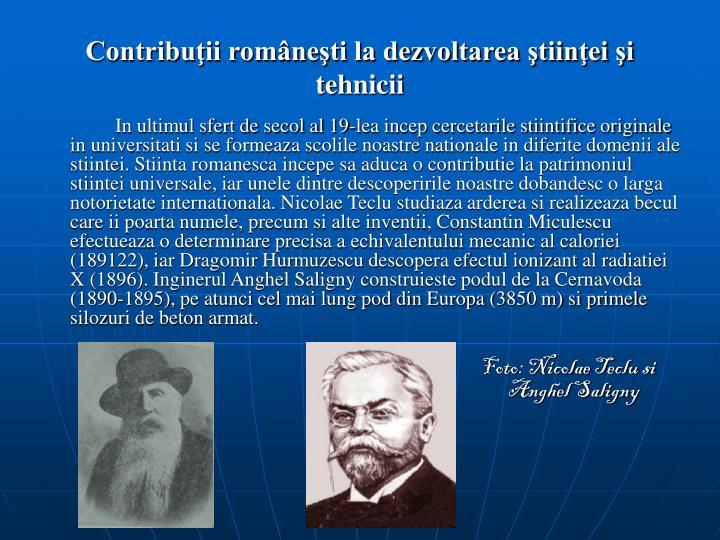 In ultimul sfert de secol al 19-lea incep cercetarile stiintifice originale in universitati si se formeaza scolile noastre nationale in diferite domenii ale stiintei. Stiinta romanesca incepe sa aduca o contributie la patrimoniul stiintei universale, iar unele dintre descoperirile noastre dobandesc o larga notorietate internationala. Nicolae Teclu studiaza arderea si realizeaza becul care ii poarta numele, precum si alte inventii, Constantin Miculescu efectueaza o determinare precisa a echivalentului mecanic al caloriei (189122), iar Dragomir Hurmuzescu descopera efectul ionizant al radiatiei X (1896). Inginerul Anghel Saligny construieste podul de la Cernavoda (1890-1895), pe atunci cel mai lung pod din Europa (3850 m) si primele silozuri de beton armat.