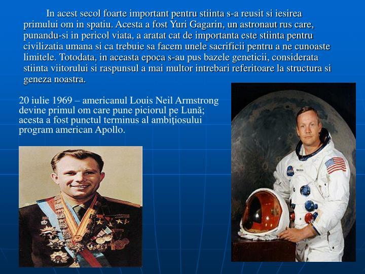 In acest secol foarte important pentru stiinta s-a reusit si iesirea primului om in spatiu. Acesta a fost Yuri Gagarin, un astronaut rus care, punandu-si in pericol viata, a aratat cat de importanta este stiinta pentru civilizatia umana si ca trebuie sa facem unele sacrificii pentru a ne cunoaste limitele. Totodata, in aceasta epoca s-au pus bazele geneticii, considerata stiinta viitorului si raspunsul a mai multor intrebari referitoare la structura si geneza noastra.