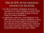 m s de 50 de los mexicanos conviven con las armas