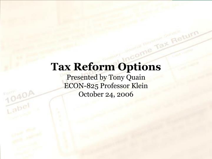Tax reform options presented by tony quain econ 825 professor klein october 24 2006
