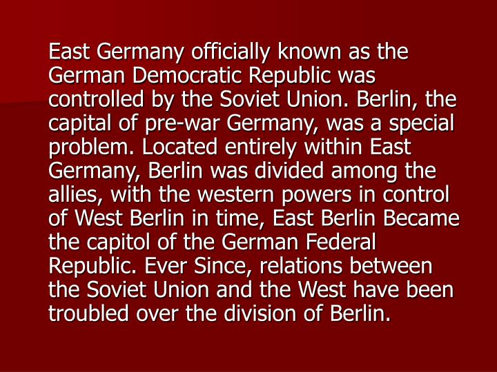 East Germany officially known as the German Democratic Republic was controlled by the Soviet Union....