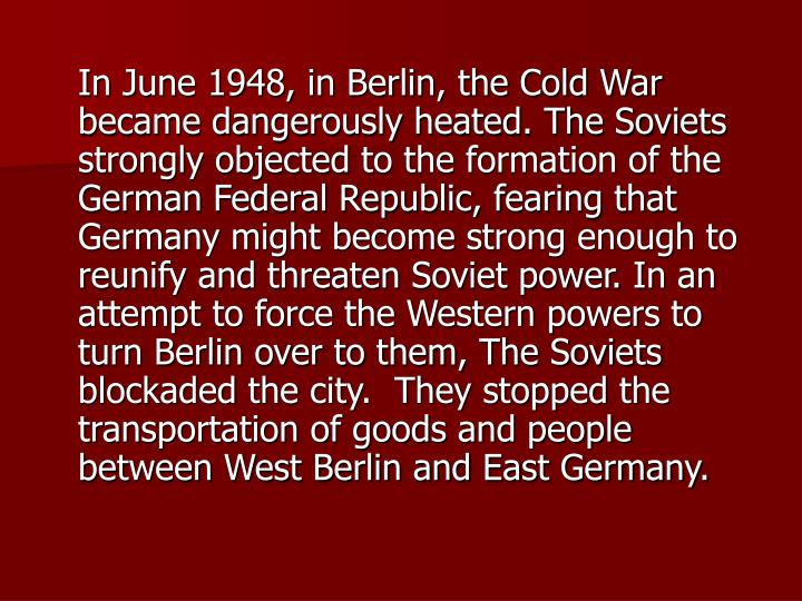 In June 1948, in Berlin, the Cold War became dangerously heated. The Soviets strongly objected to the formation of the German Federal Republic, fearing that Germany might become strong enough to reunify and threaten Soviet power. In an attempt to force the Western powers to turn Berlin over to them, The Soviets blockaded the city.  They stopped the transportation of goods and people between West Berlin and East Germany.
